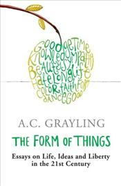 Form of Things : Essays on Life, Ideas and Liberty - Grayling, A. C.