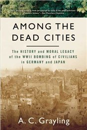 Among the Dead Cities : History and Moral Legacy of the WWII Bombing of Civilians - Grayling, A. C.