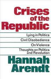 Crises Of The Republic : Lying In Politics, Civil Disobedience, On Violence, Thoughts On Politics - Arendt, Hannah