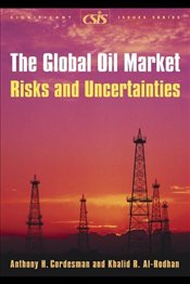Global Oil Market : Risks and Uncertainties - Cordesman, Anthony H.