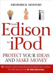 From Edison to IPod : Protect Your Ideas and Make Money - Mostert, Frederick