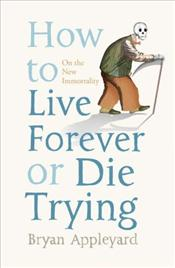 How to Live Forever or Die Trying : On the New Immortality - Appleyard, Bryan