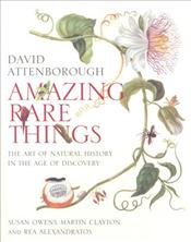Amazing Rare Things : Art of Natural History in the Age of Discovery - Attenborough, David
