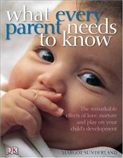 What Every Parent Needs to Know : Incredible Effects of Love, Nurture and Play on Your Childs Brain - Sunderland, Margot