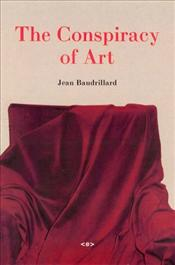 Conspiracy of Art : Manifestos, Texts, Interviews - Baudrillard, Jean