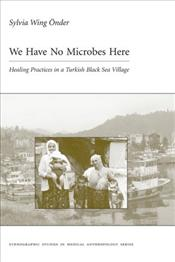 We Have No Microbes Here : Healing Practices in a Turkish Black Sea Village - Önder, Sylvia Wing