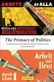 Primacy of Politics : Social Democracy and the Making of Europes Twentieth Century - Berman, Sheri