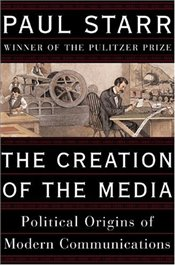 Creation of the Media : The Political Origins of Modern Communications  - Starr, Paul