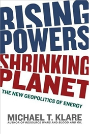 Rising Powers, Shrinking Planet : New Geopolitics of Energy - Klare, Michael T.
