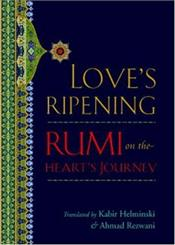 Loves Ripening : Rumi on the Hearts Journey  - Rumi, Mevlana Celaleddin