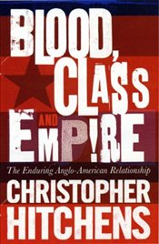 Blood, Class and Empire : The Enduring Anglo-American Relationship - Hitchens, Christopher