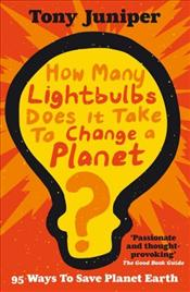 How Many Lightbulbs Does it Take to Change a Planet : 95 Ways to Save Planet Earth - Juniper, Tony