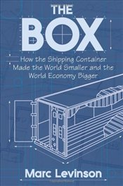 Box : How the Shipping Container Made the World Smaller and The World Economy Bigger  - Levinson, Marc