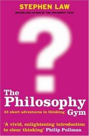 Philosophy Gym : 25 Short Adventures in Thinking - Law, Stephen