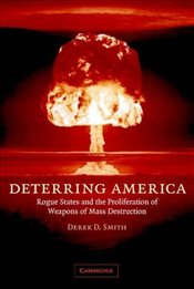 Deterring America : Rogue States and the Proliferation of Weapons of Mass Destruction - Smith, Derek