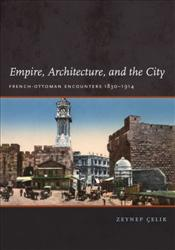 Empire, Architecture, and the City : French-Ottoman Encounters, 1830-1914 - Çelik, Zeynep