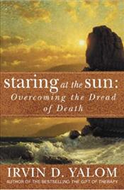 Staring at the Sun : Overcoming the Terror of Death - Yalom, Irvin D.