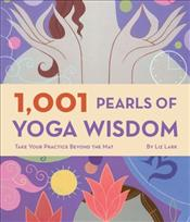 1,001 Pearls of Yoga Wisdom : Take Your Practice Beyond the Mat - Lark, Liz