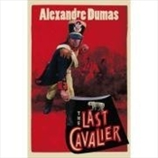 Last Cavalier : Being the Adventures of Count Sainte-Hermine in the Age of Napoleon - Dumas, Alexandre