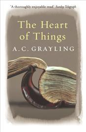Heart of Things : Applying Philosophy to the 21st Century - Grayling, A. C.