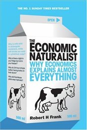 Economic Naturalist : Why Economics Explains Almost Everything - Frank, Robert H.