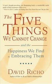 Five Things We Cannot Change : And the Happiness We Find by Embracing Them - Richo, David