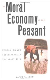 Moral Economy of the Peasant : Rebellion and Subsistence in Southeast Asia - Scott, James C.