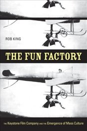 Fun Factory : Keystone Film Company and the Emergence of Mass Culture - King, Rob