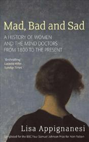 Mad, Bad and Sad : History of Women and the Mind Doctors from 1800 - Appignanesi, Lisa