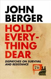 Hold Everything Dear : Despatches on Survival and Resistance - Berger, John