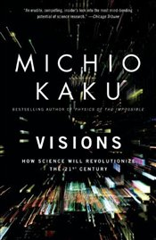 Visions : How Science Will Revolutionize the 21st Century - Kaku, Michio