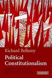 Political Constitutionalism : Republican Defence of the Constitutionality of Democracy - Bellamy, Richard