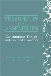 Presidents and Assemblies : Constitutional Design and Electoral Dynamics - Shugart, Matthew