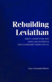 Rebuilding Leviathan : Party Competition and State Exploitation in Post-communist Democracies - Grzymala-Busse, Anna