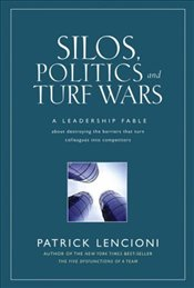 Silos, Politics and Turf Wars : Leadership Fable About Destroying the Barriers - Lencioni, Patrick M.