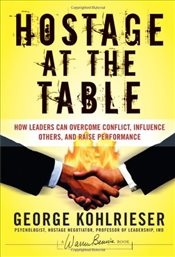 Hostage at the Table : How Leaders Can Overcome Conflict, Influence Others, and Raise Performance - Kohlrieser, George