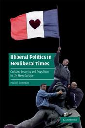 Illiberal Politics in Neoliberal Times : Culture, Security and Populism in the New Europe - Berezin, Mabel