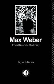 Max Weber : From History to Modernity - Turner, Bryan S.
