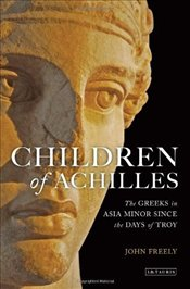Children of Achilles : Greeks in Asia Minor Since the Days of Troy - Freely, John
