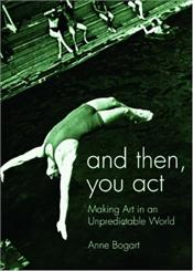 And Then,You Act : Making Art in an Unpredictable World - Bogart, Anne