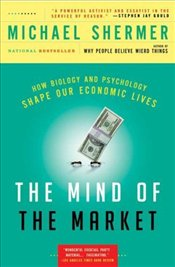 Mind of the Market : How Biology and Psychology Shape Our Economic Lives  - Shermer, Michael