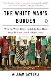 White Mans Burden : Why the Wests Efforts to Aid the Rest Have Done So Much Ill and So Little Good - Easterly, William