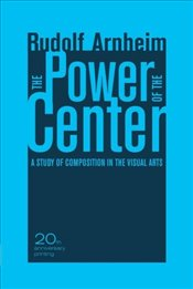 Power of the Center : Study of Composition in the Visual Arts - Arnheim, Rudolf