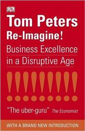 Re-Imagine! : Business Excellence In A Disruptive Age - Peters, Tom