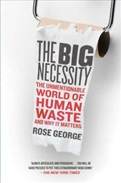 Big Necessity : Unmentionable World of Human Waste and Why It Matters - George, Rose