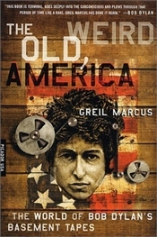 Old, Weird America : The World of Bob Dylans Basement Tapes - Marcus, Greil