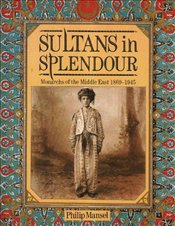 Sultans in Splendour : Monarchs of the Middle East, 1869-1945 - Mansel, Philip