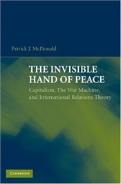 Invisible Hand of Peace : Capitalism, The War Machine, and International Relations Theory - McDonald, Patrick J.