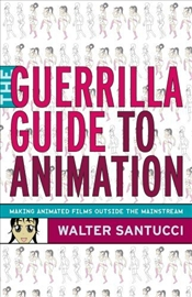 Guerrilla Guide to Animation : Making Animated Films Outside the Mainstream - Santucci, Walter