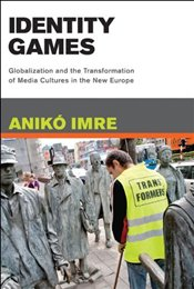 Identity Games : Globalization and the Transformation of Media Cultures in the New Europe - Imre, Aniko